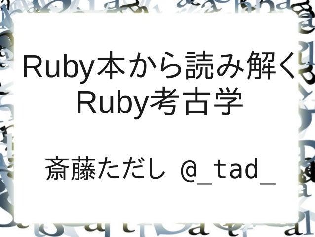 Ruby本から読み解く   Ruby考古学斎藤ただし @_tad_
