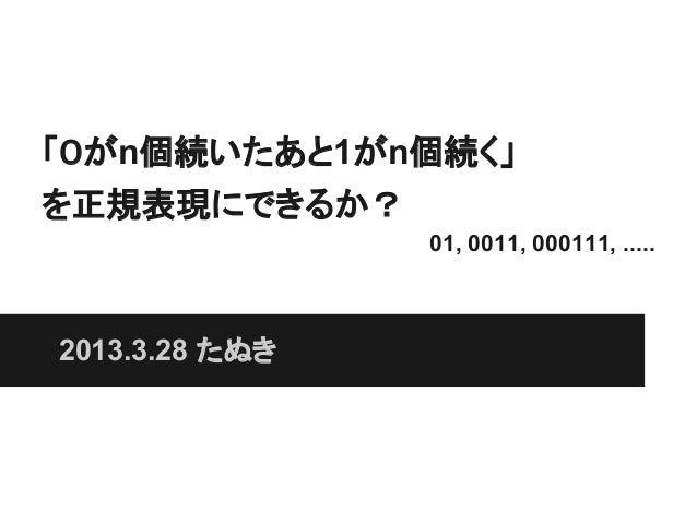 「0がn個続いたあと1がn個続く」を正規表現にできるか?                01, 0011, 000111, .....2013.3.28 たぬき