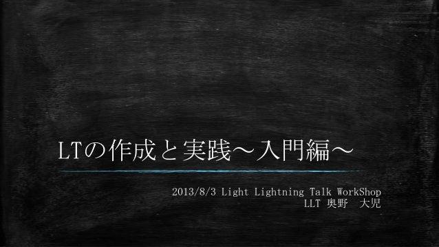 LTの作成と実践~入門編~ 2013/8/3 Light Lightning Talk WorkShop LLT 奥野 大児
