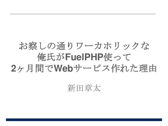 お察しの通りワーカホリックな 俺氏がFuelPHP使って 2ヶ月間でWebサービス作れた理由 新田章太