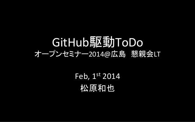 GitHub駆動ToDo    オープンセミナー2014@広島 懇親会LT  Feb,  1st  2014   松原和也