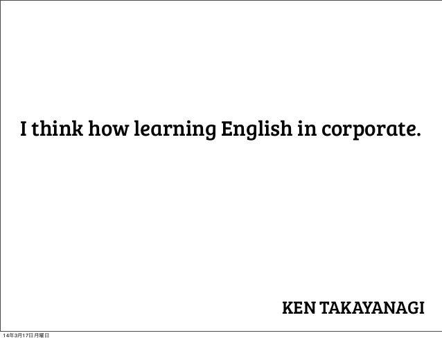 I think how learning English in corporate. KEN TAKAYANAGI 14年3月17日月曜日
