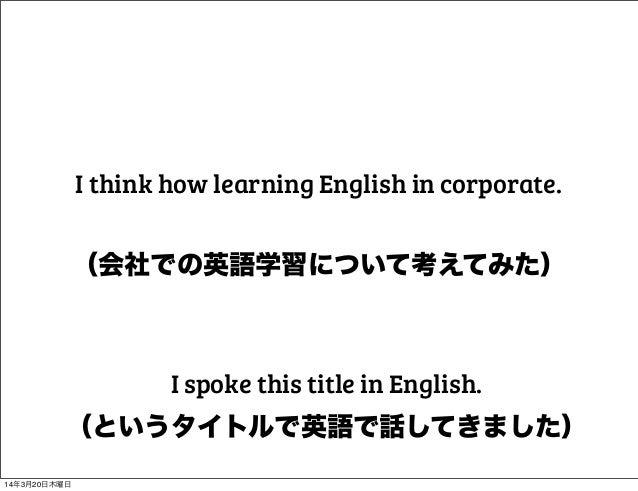 (会社での英語学習について考えてみた) I think how learning English in corporate. (というタイトルで英語で話してきました) I spoke this title in English. 14年3月20...