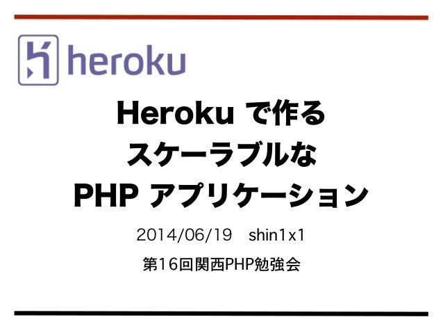 2014/06/19shin1x1 第16回関西PHP勉強会 Heroku で作る スケーラブルな  PHP アプリケーション
