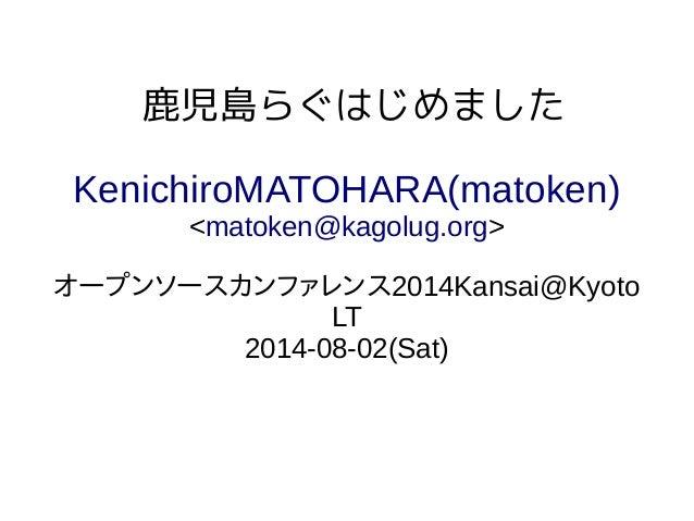 鹿児島らぐはじめました KenichiroMATOHARA(matoken) <matoken@kagolug.org> オープンソースカンファレンス2014Kansai@Kyoto LT 2014-08-02(Sat)