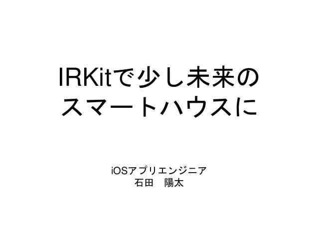 IRKitで少し未来の  スマートハウスに  iOSアプリエンジニア  石田陽太
