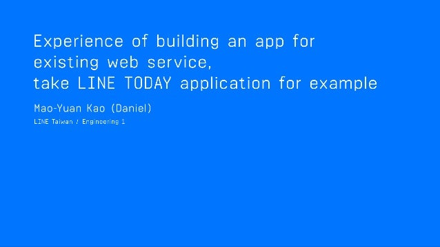 Build an App based on existing Web Service Take LINE TODAY App for Example Daniel Kao <daniel.kao@linecorp.com>