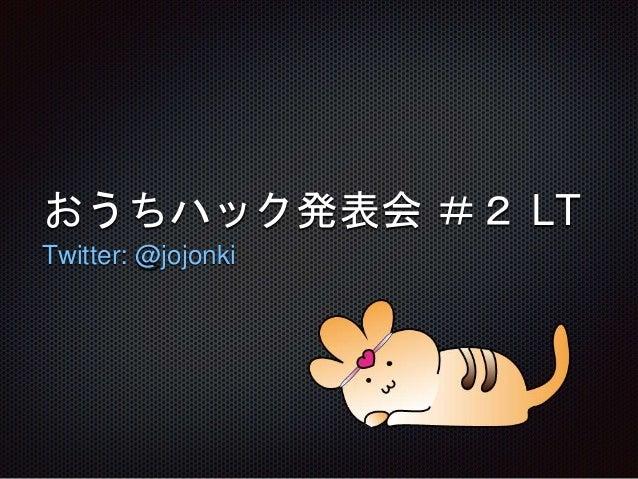 おうちハック発表会 #2 LT Twitter: @jojonki