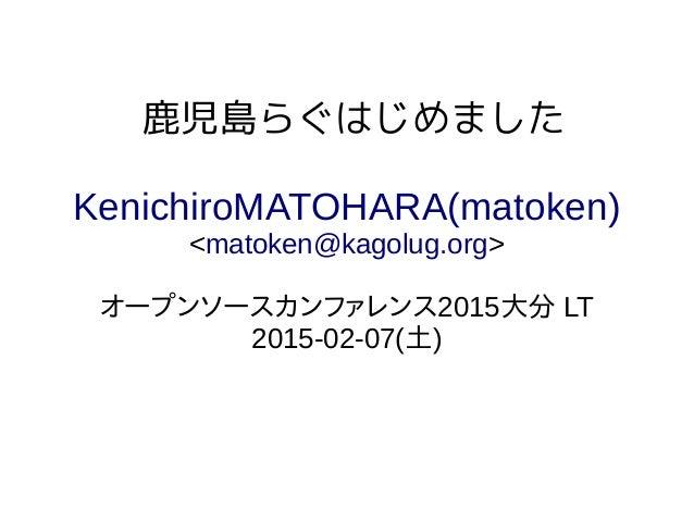 鹿児島らぐはじめました KenichiroMATOHARA(matoken) <matoken@kagolug.org> オープンソースカンファレンス2015大分 LT 2015-02-07(土)