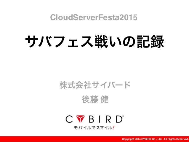 Copyright 2014 CYBIRD Co., Ltd. All Rights Reserved. サバフェス戦いの記録 株式会社サイバード 後藤 健 CloudServerFesta2015