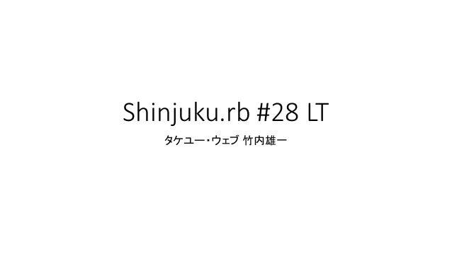Shinjuku.rb #28 LT タケユー・ウェブ 竹内雄一