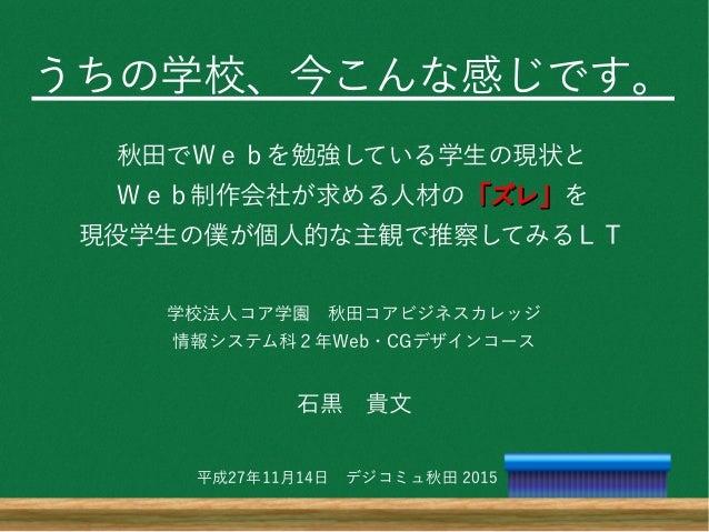 うちの学校、今こんな感じです。 秋田でWebを勉強している学生の現状と Web制作会社が求める人材の「ズレ」「ズレ」を 現役学生の僕が個人的な主観で推察してみるLT 学校法人コア学園 秋田コアビジネスカレッジ 情報システム科2年Web・CGデザ...