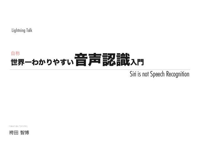 世界一わかりやすい音声認識入門 Hakamata Tomohiro 袴田 智博 Lightning Talk Siri is not Speech Recognition 自称