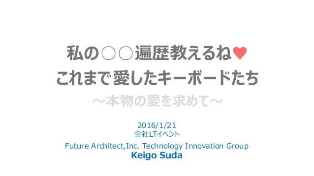 私の○○遍歴教えるね♥ これまで愛したキーボードたち ~本物の愛を求めて~ 2016/1/21 全社LTイベント Future Architect,Inc. Technology Innovation Group Keigo Suda