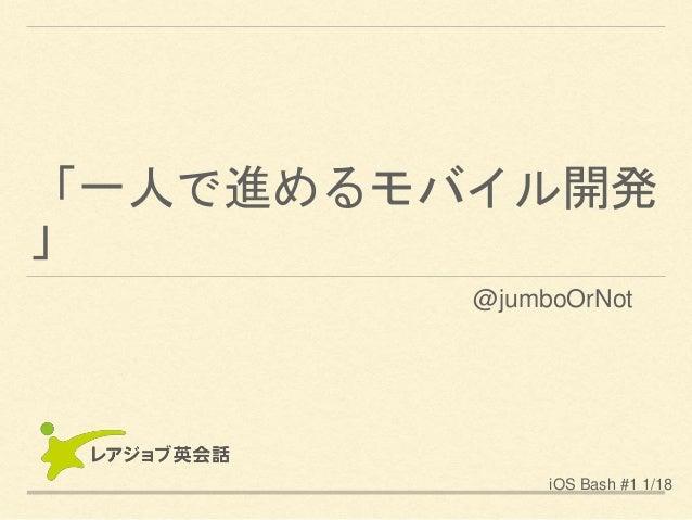 「一人で進めるモバイル開発 」 iOS Bash #1 1/18 @jumboOrNot