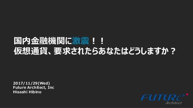 1 国内金融機関に激震!! 仮想通貨、要求されたらあなたはどうしますか? 2017/11/29(Wed) Future Architect, Inc Hisashi Hibino