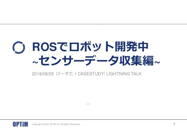 Ver. ROSでロボット開発中 ~センサーデータ収集編~ Copyright © 2018 OPTiM Co. All Rights Reserved. 1 2018/08/29 けーすた!CASESTUDY! LIGHTNING TALK