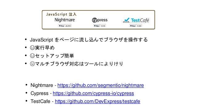• Chrome や Firefox の開発者ツールの API を 使ってブラウザを操作する • ☺️ セットアップがほぼ不要ですぐに使え る • ☺️ CI 環境で動かしやすい • 😐 多ブラウザ対応はできない • Puppeteer / P...