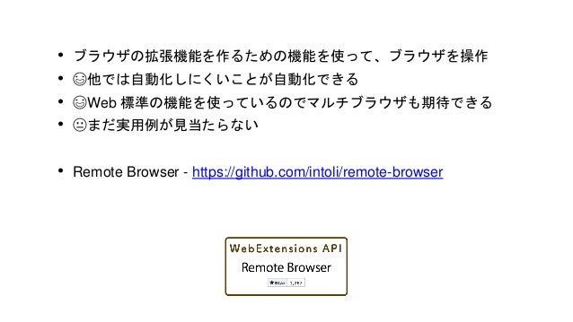 • ブラウザ自動操作のウェブ標準である Webdriver API を利用 • 😃マルチブラウザ • 😃広く使われている • 😐セットアップが面倒(なのも多い) • 😐テスト実行のオーバーヘッド大きめ