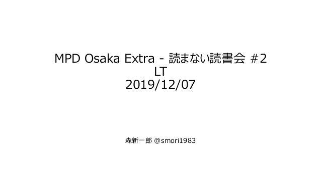MPD Osaka Extra - 読まない読書会 #2 LT 2019/12/07 森新一郎 @smori1983