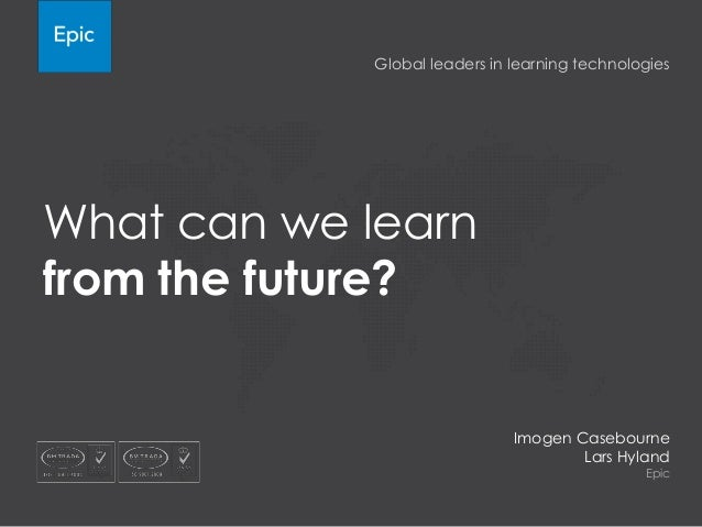 Global leaders in learning technologies  What can we learn from the future?  Imogen Casebourne Lars Hyland Epic