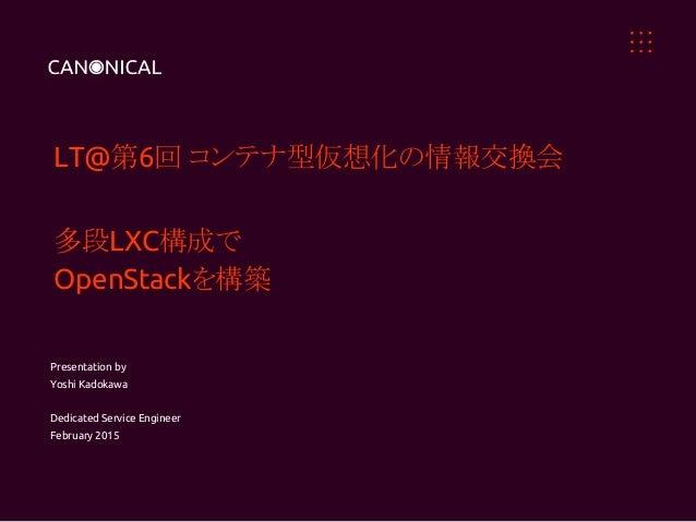LT@第6回 コンテナ型仮想化の情報交換会 多段LXC構成で OpenStackを構築 Presentation by Yoshi Kadokawa Dedicated Service Engineer February 2015