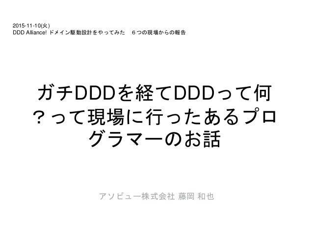 ガチDDDを経てDDDって何 ?って現場に行ったあるプロ グラマーのお話 アソビュー株式会社 藤岡 和也 2015-11-10(火) DDD Alliance! ドメイン駆動設計をやってみた 6つの現場からの報告
