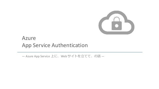 Azure App Service Authentication ― Azure App Service 上に、Web サイトを立てて、の話 ―