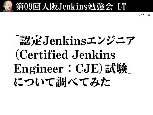 第09回大阪Jenkins勉強会 LT 「認定Jenkinsエンジニア (Certified Jenkins Engineer:CJE)試験」 について調べてみた Ver 1.0