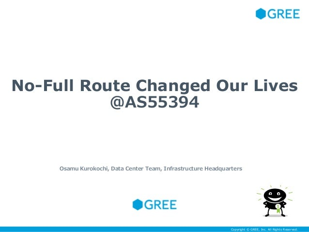 Copyright © GREE, Inc. All Rights Reserved.Copyright © GREE, Inc. All Rights Reserved. No-Full Route Changed Our Lives @AS...