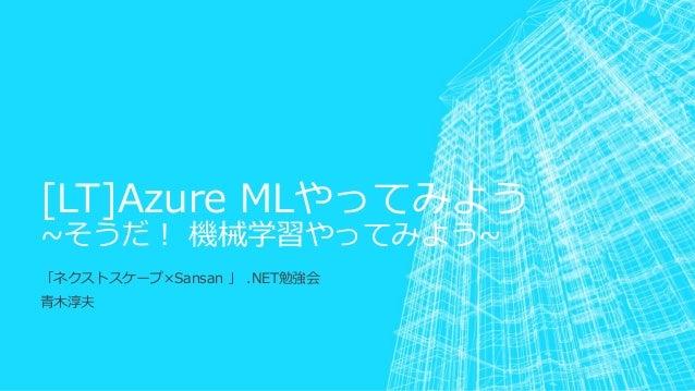 [LT]Azure MLやってみよう ~そうだ! 機械学習やってみよう~ 「ネクストスケープ×Sansan 」 .NET勉強会 青木淳夫