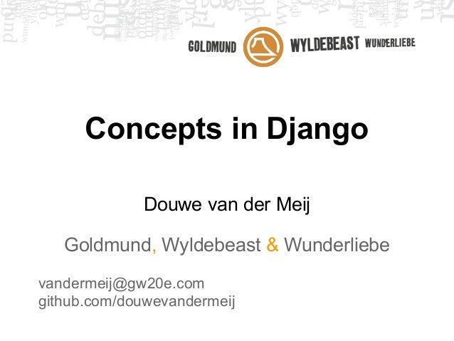 Concepts in Django Douwe van der Meij Goldmund, Wyldebeast & Wunderliebe vandermeij@gw20e.com github.com/douwevandermeij