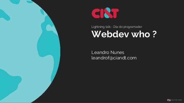 Lightning talk - Dia do programador  Webdev who ?  Leandro Nunes  leandrof@ciandt.com