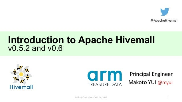 Introduction to Apache Hivemall v0.5.2 and v0.6 Principal Engineer Makoto YUI @myui @ApacheHivemall 1Hadoop Conf Japan - M...
