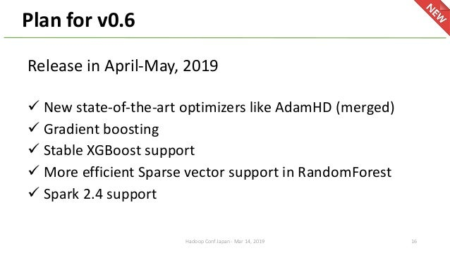 Plan for v0.6 16Hadoop Conf Japan - Mar 14, 2019 Release in April-May, 2019 ü New state-of-the-art optimizers like AdamHD ...