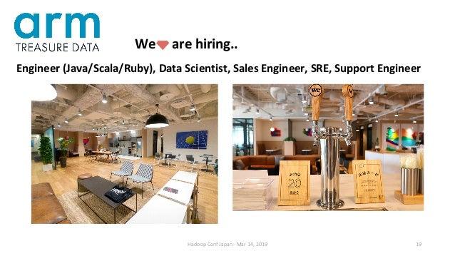 Hadoop Conf Japan - Mar 14, 2019 19 We are hiring.. Engineer (Java/Scala/Ruby), Data Scientist, Sales Engineer, SRE, Suppo...
