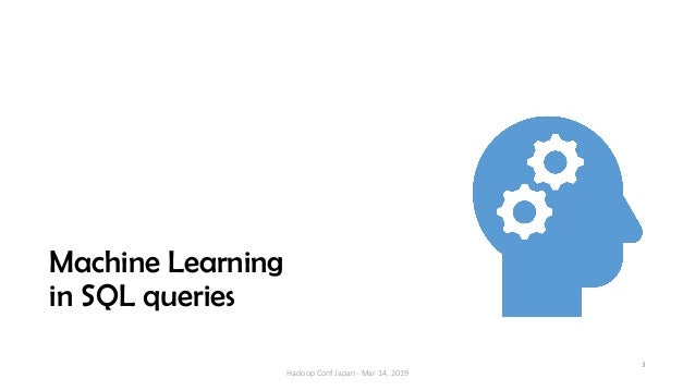 Machine Learning in SQL queries 3 Hadoop Conf Japan - Mar 14, 2019