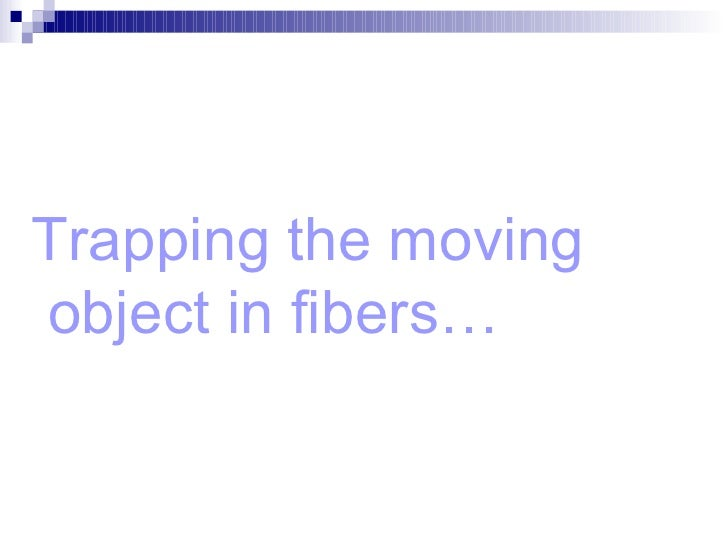 Trapping the moving  object in fibers…