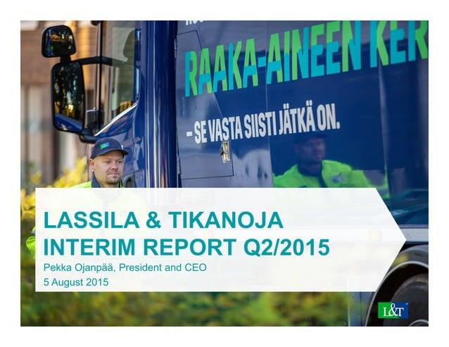 LASSILA & TIKANOJA INTERIM REPORT Q2/2015 Pekka Ojanpää, President and CEO 5 August 2015