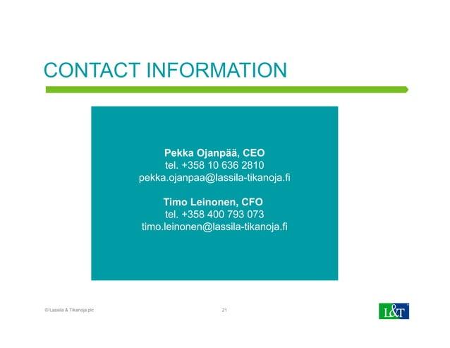 CONTACT INFORMATION 21 Pekka Ojanpää, CEO tel. +358 10 636 2810 pekka.ojanpaa@lassila-tikanoja.fi Timo Leinonen, CFO tel. ...