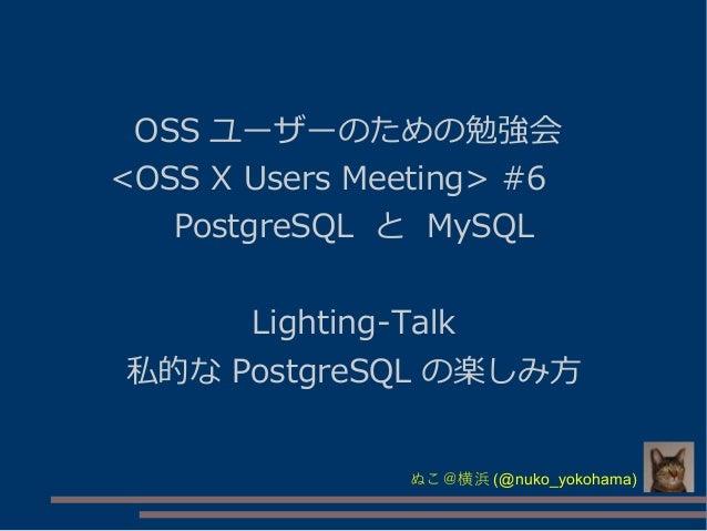 OSS ユーザーのための勉強会 <OSS X Users Meeting> #6   PostgreSQL と MySQL Lighting-Talk 私的な PostgreSQL の楽しみ方 ぬこ@横浜 (@nuko_yokohama)
