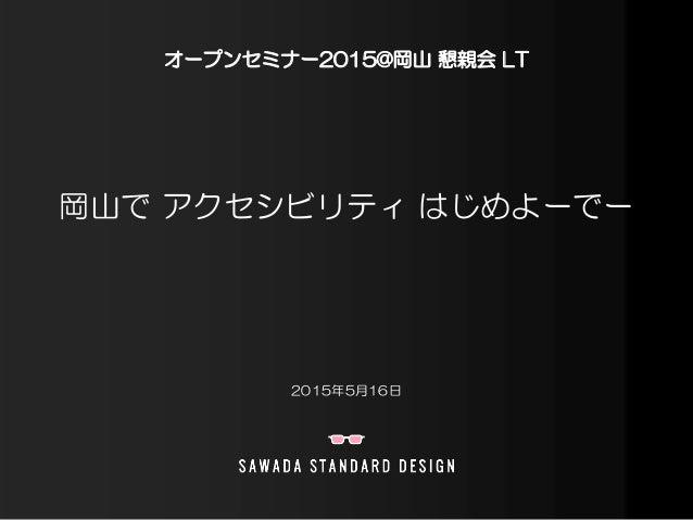 岡山で アクセシビリティ はじめよーでー 2015年5月16日 オープンセミナー2015@岡山 懇親会 LT