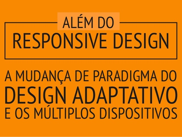 ALÉM DO RESPONSIVE DESIGN A MUDANÇA DE PARADIGMA DO DESIGN ADAPTATIVO E OS MÚLTIPLOS DISPOSITIVOS