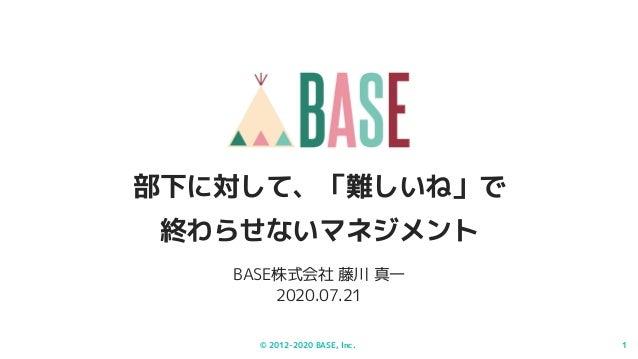 © 2012-2020 BASE, Inc. 1 BASE株式会社 藤川 真一 2020.07.21 部下に対して、「難しいね」で 終わらせないマネジメント