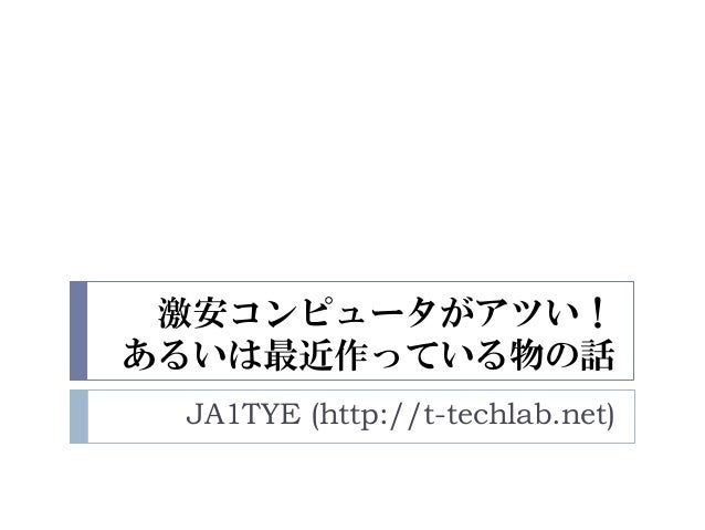 激安コンピュータがアツい! あるいは最近作っている物の話 JA1TYE (http://t-techlab.net)
