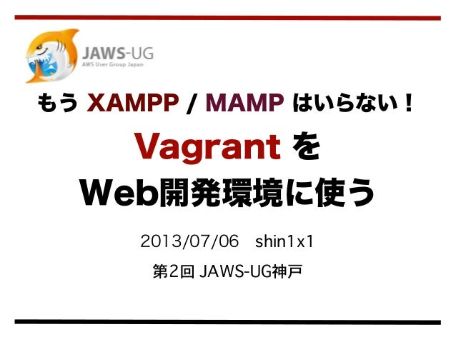 2013/07/06shin1x1 第2回 JAWS-UG神戸 もう XAMPP / MAMP はいらない! Vagrant を Web開発環境に使う