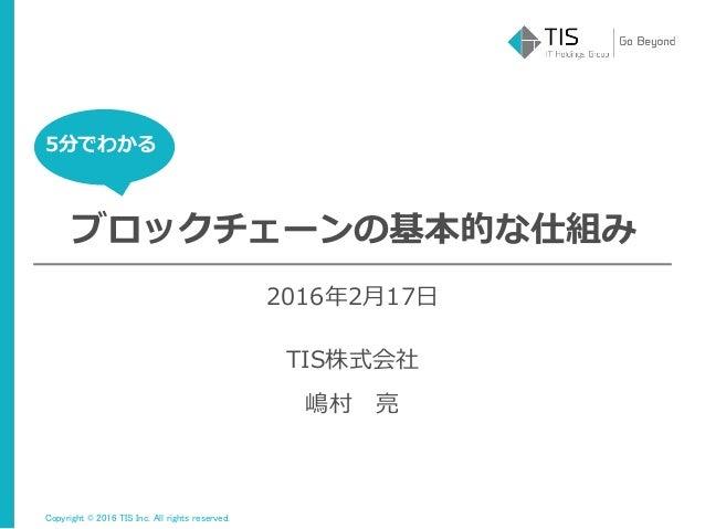 Copyright © 2016 TIS Inc. All rights reserved. 5分でわかる ブロックチェーンの基本的な仕組み 嶋村 亮 2016年2月17日 TIS株式会社 5分でわかる