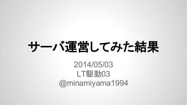 サーバ運営してみた結果 2014/05/03 LT駆動03 @minamiyama1994