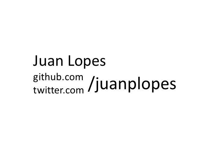 Juan Lopesgithub.comtwitter.com   /juanplopes