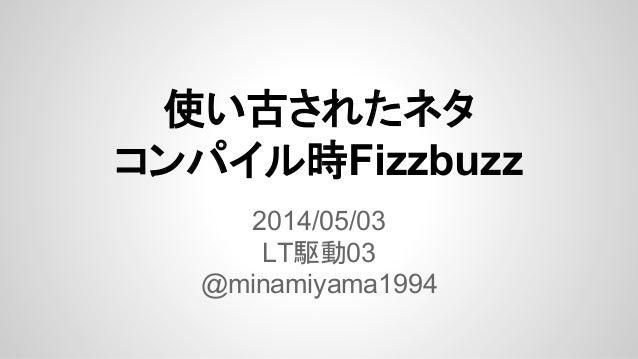 使い古されたネタ コンパイル時Fizzbuzz 2014/05/03 LT駆動03 @minamiyama1994